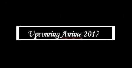 Upcoming Animes (2017)